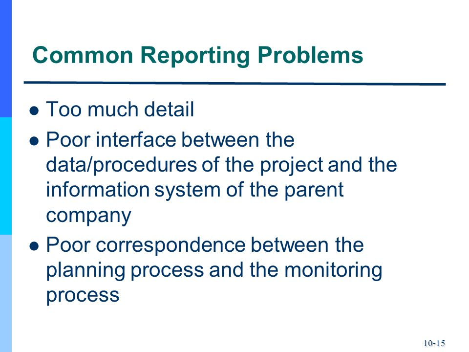 10-15 Common Reporting Problems Too much detail Poor interface between the data/procedures of the project and the information system of the parent com