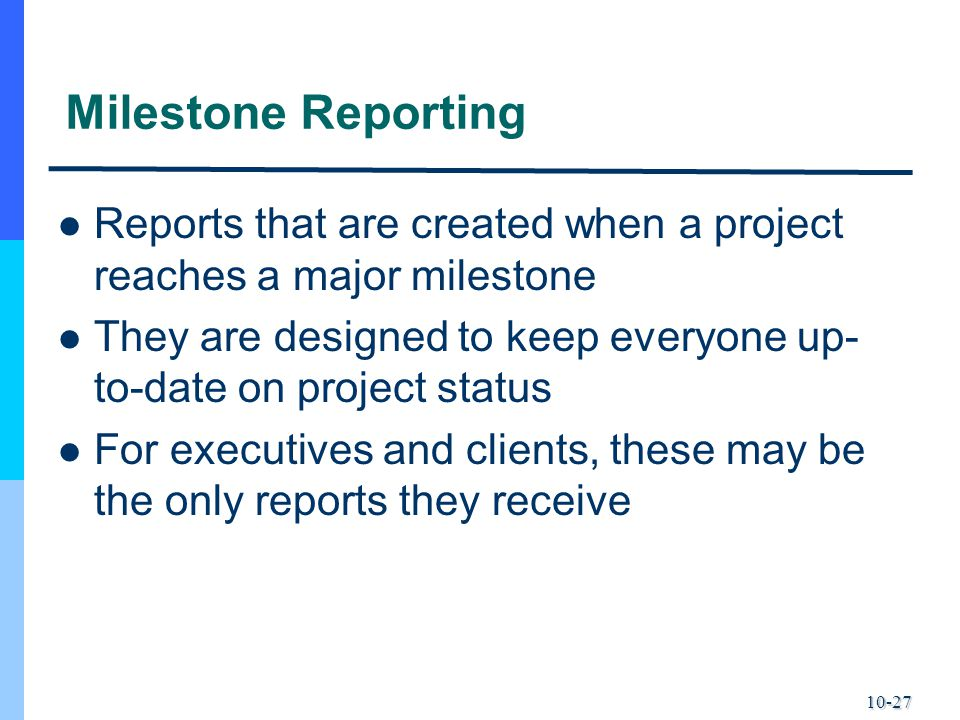 10-27 Milestone Reporting Reports that are created when a project reaches a major milestone They are designed to keep everyone up- to-date on project