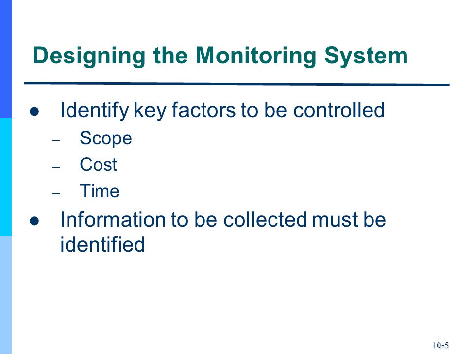 10-5 Designing the Monitoring System Identify key factors to be controlled – Scope – Cost – Time Information to be collected must be identified