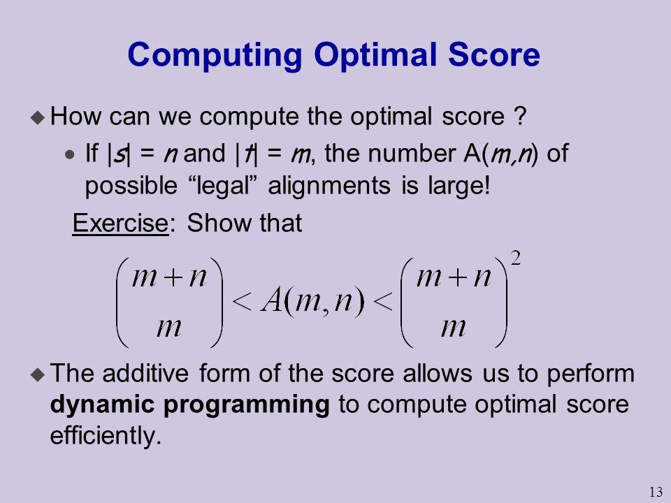 "13 Computing Optimal Score u How can we compute the optimal score ?  If | s | = n and | t | = m, the number A( m,n ) of possible ""legal"" alignments i"