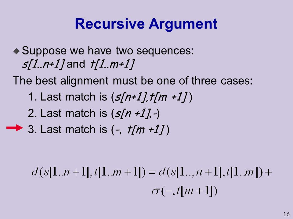 16 Recursive Argument  Suppose we have two sequences: s[1..n+1] and t[1..m+1] The best alignment must be one of three cases: 1. Last match is ( s[n+1