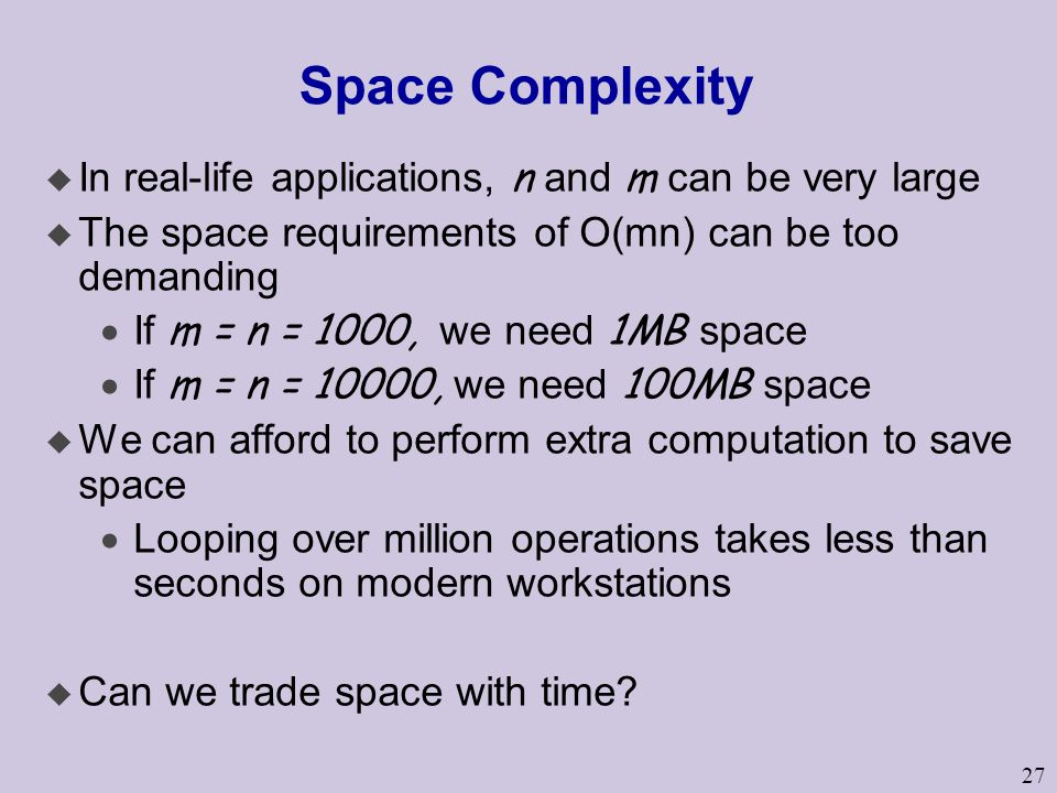 27 Space Complexity  In real-life applications, n and m can be very large u The space requirements of O(mn) can be too demanding  If m = n = 1000, we need 1MB space  If m = n = 10000, we need 100MB space u We can afford to perform extra computation to save space  Looping over million operations takes less than seconds on modern workstations u Can we trade space with time?