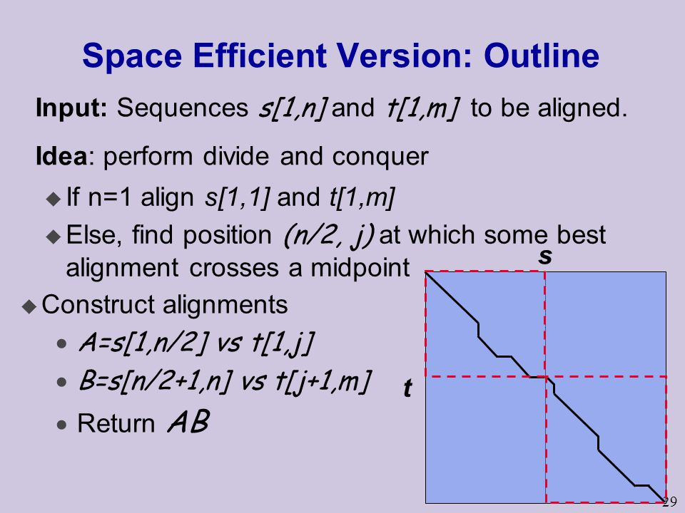 29 Space Efficient Version: Outline u If n=1 align s[1,1] and t[1,m]  Else, find position (n/2, j) at which some best alignment crosses a midpoint s