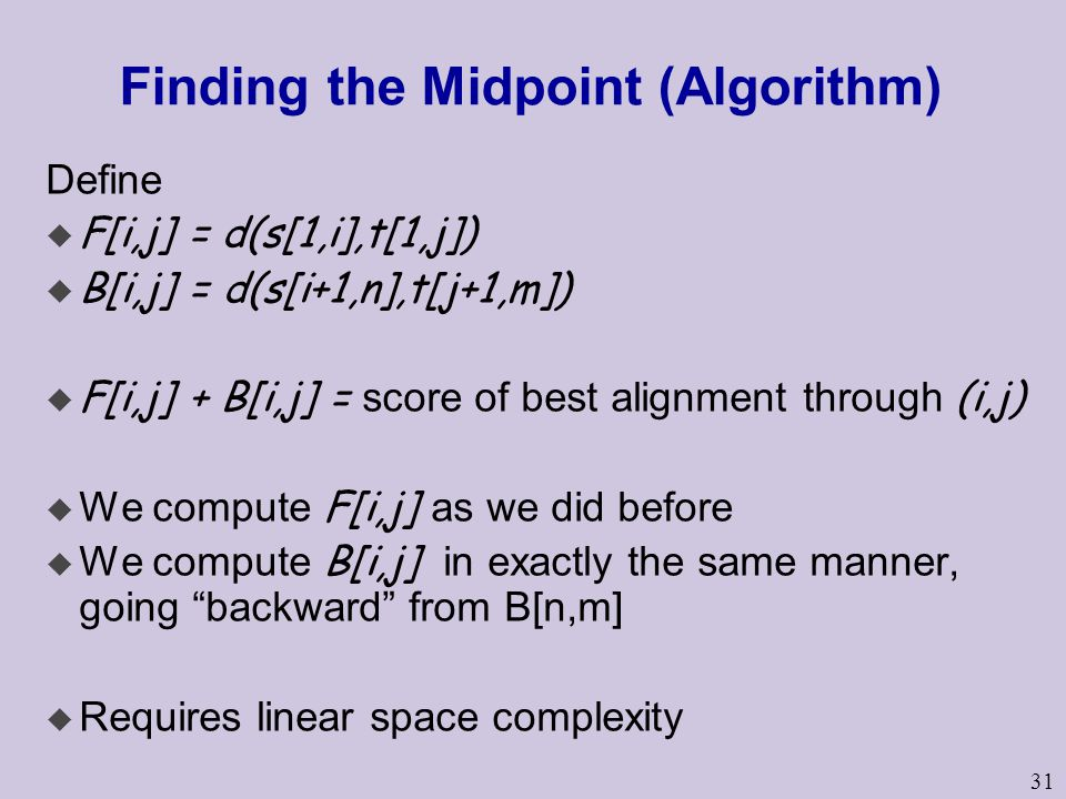 31 Finding the Midpoint (Algorithm) Define u F[i,j] = d(s[1,i],t[1,j]) u B[i,j] = d(s[i+1,n],t[j+1,m])  F[i,j] + B[i,j] = score of best alignment thr