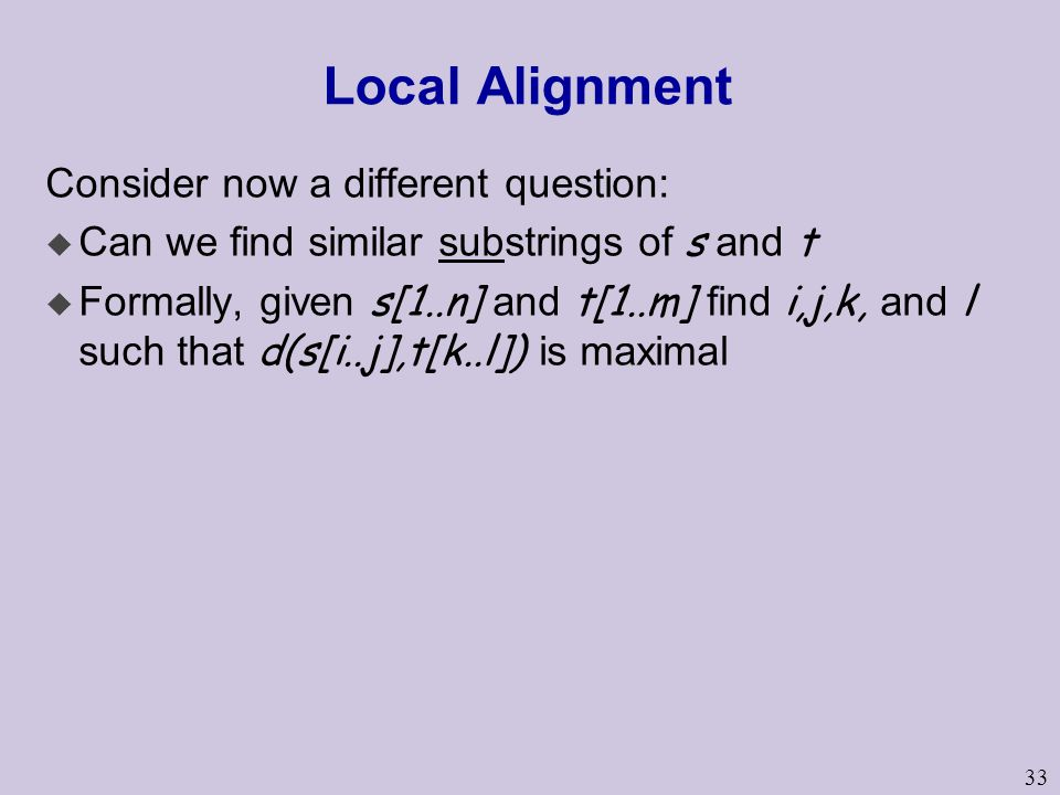 33 Local Alignment Consider now a different question:  Can we find similar substrings of s and t  Formally, given s[1..n] and t[1..m] find i,j,k, and l such that d(s[i..j],t[k..l]) is maximal