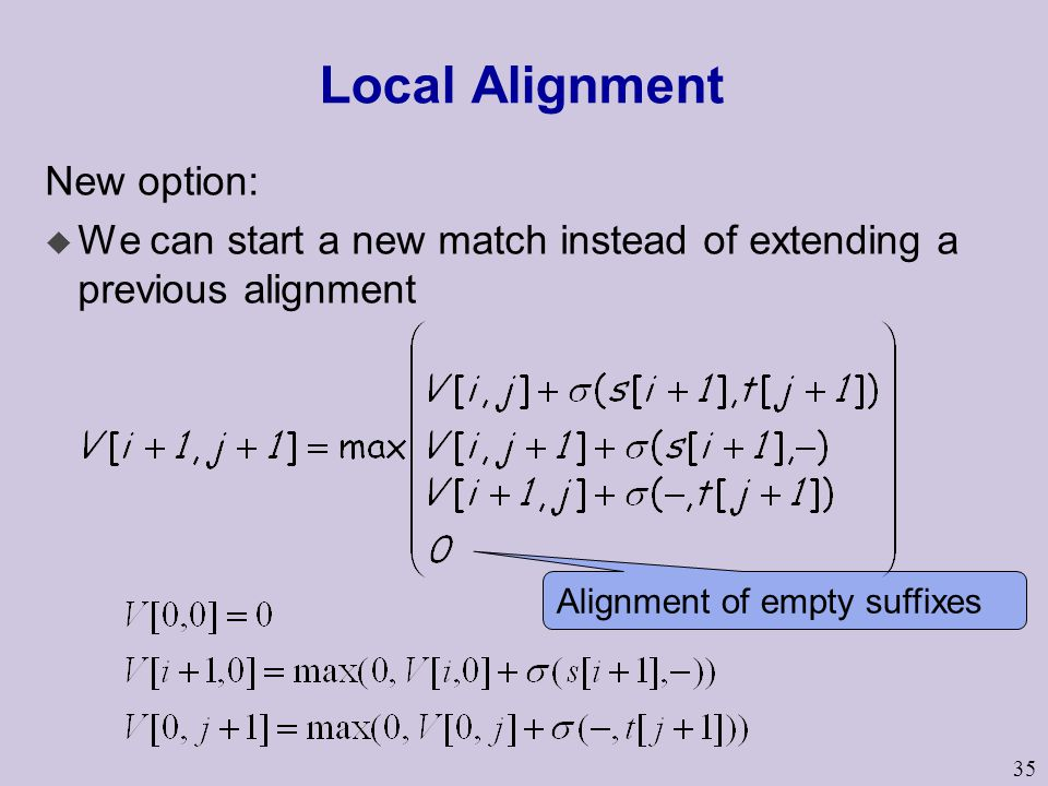 35 Local Alignment New option: u We can start a new match instead of extending a previous alignment Alignment of empty suffixes