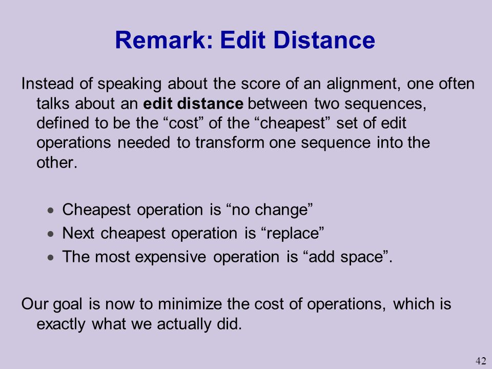42 Remark: Edit Distance Instead of speaking about the score of an alignment, one often talks about an edit distance between two sequences, defined to be the cost of the cheapest set of edit operations needed to transform one sequence into the other.