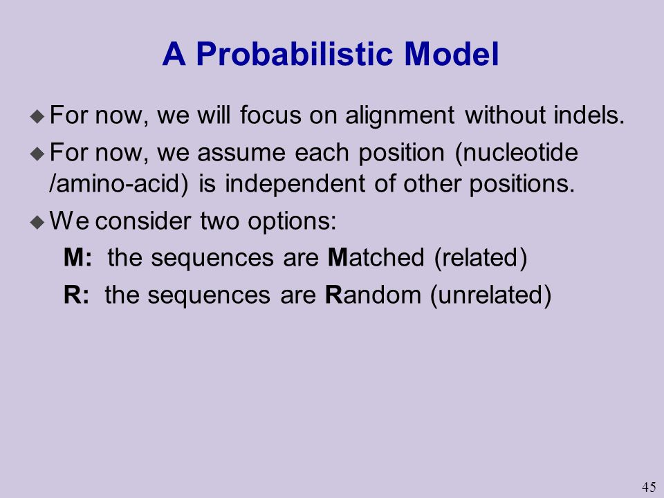 45 A Probabilistic Model u For now, we will focus on alignment without indels. u For now, we assume each position (nucleotide /amino-acid) is independ