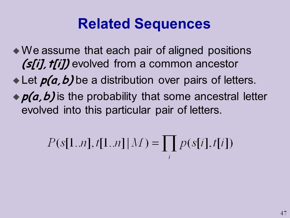 47 Related Sequences  We assume that each pair of aligned positions (s[i],t[i]) evolved from a common ancestor  Let p(a,b) be a distribution over pairs of letters.