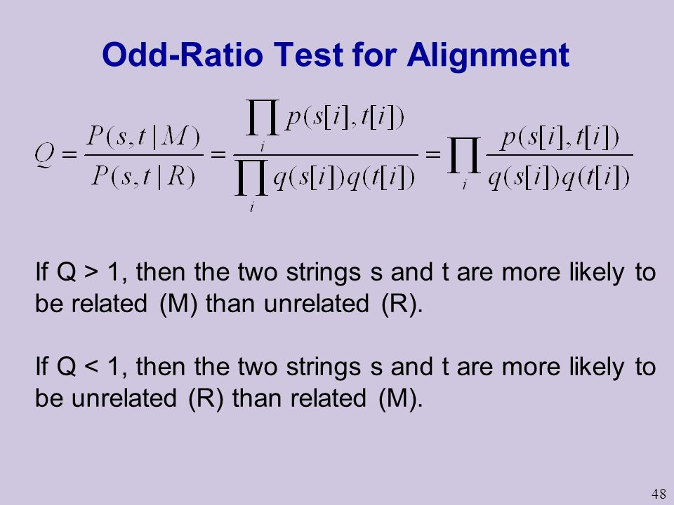 48 Odd-Ratio Test for Alignment If Q > 1, then the two strings s and t are more likely to be related (M) than unrelated (R). If Q < 1, then the two st