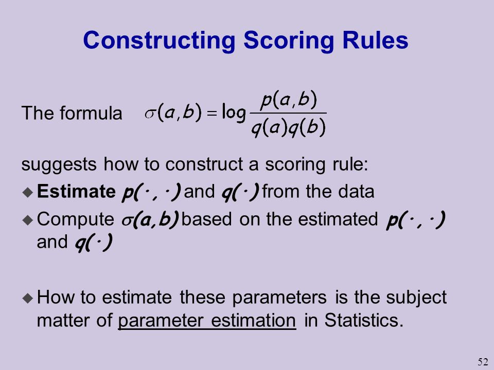 52 Constructing Scoring Rules The formula suggests how to construct a scoring rule:  Estimate p(·,·) and q(·) from the data  Compute  (a,b) based on the estimated p(·,·) and q(·) u How to estimate these parameters is the subject matter of parameter estimation in Statistics.