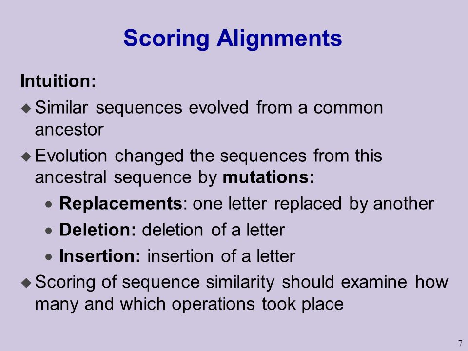 7 Scoring Alignments Intuition: u Similar sequences evolved from a common ancestor u Evolution changed the sequences from this ancestral sequence by mutations:  Replacements: one letter replaced by another  Deletion: deletion of a letter  Insertion: insertion of a letter u Scoring of sequence similarity should examine how many and which operations took place