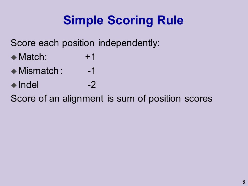 8 Simple Scoring Rule Score each position independently: u Match: +1 u Mismatch: -1 u Indel -2 Score of an alignment is sum of position scores