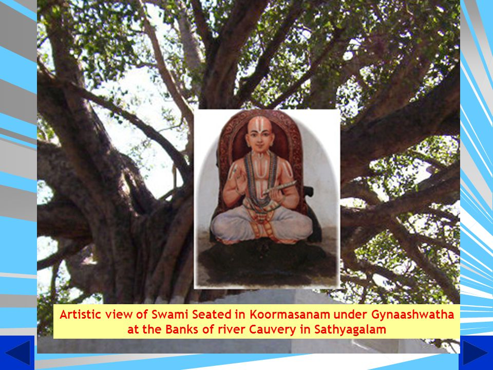 Gyaanashwatha: While in Sathyagalam, Swami Desikan had selected a particular spot on the riverbed for his daily anushtaanam and meditation under a peepul tree {Ashwatha Vriksham}.