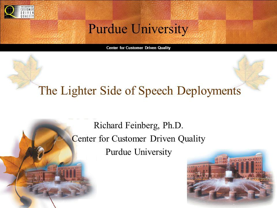 Purdue University Center for Customer Driven Quality The Lighter Side of Speech Deployments Richard Feinberg, Ph.D.