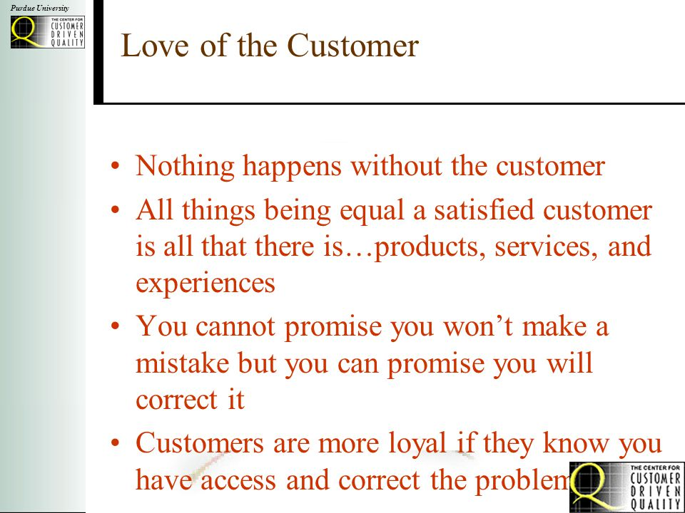 Purdue University Love of the Customer Nothing happens without the customer All things being equal a satisfied customer is all that there is…products, services, and experiences You cannot promise you won't make a mistake but you can promise you will correct it Customers are more loyal if they know you have access and correct the problem