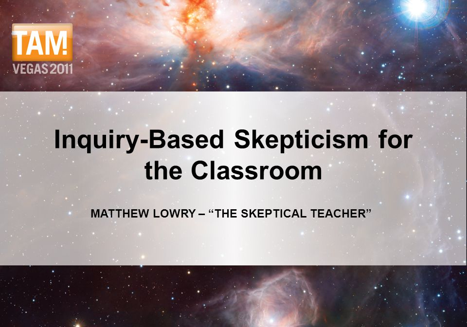 "MATTHEW LOWRY – ""THE SKEPTICAL TEACHER"" Inquiry-Based Skepticism for the Classroom"