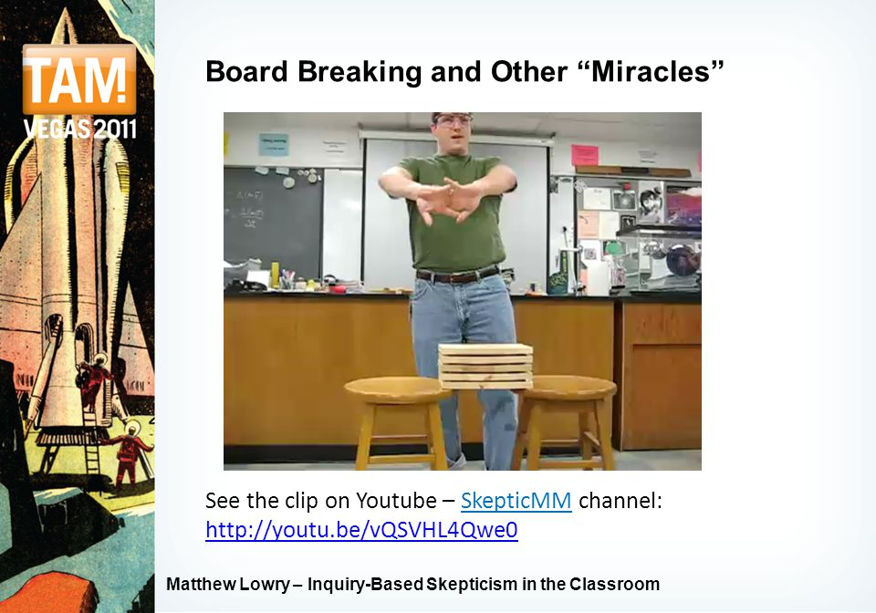 "Matthew Lowry – Inquiry-Based Skepticism in the Classroom Board Breaking and Other ""Miracles"" See the clip on Youtube – SkepticMM channel: http://yout"