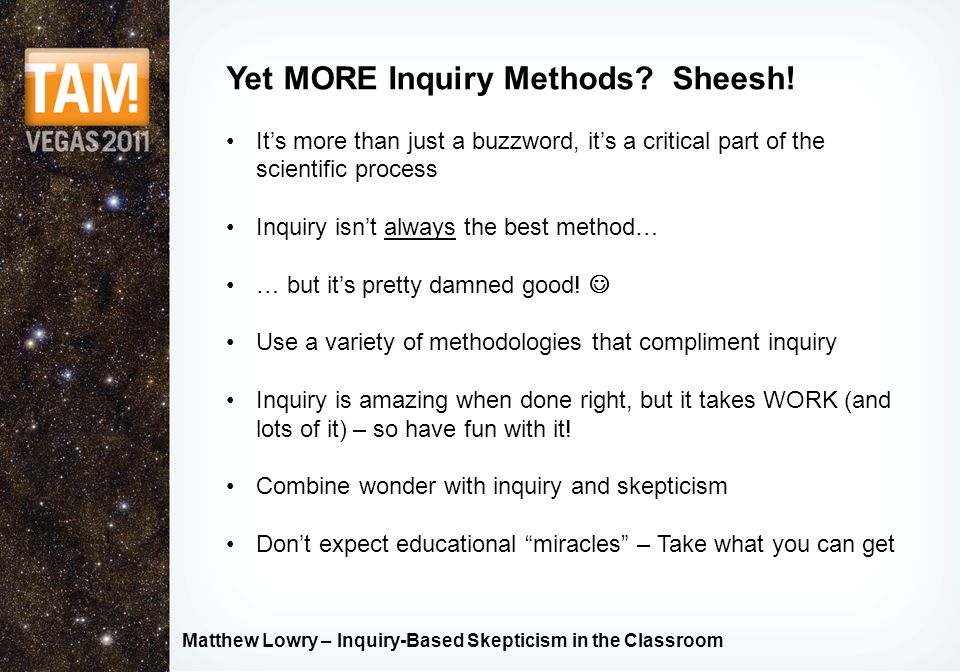 Matthew Lowry – Inquiry-Based Skepticism in the Classroom Inquiry Methods – Educational Empiricism Francis Bacon, the father of empiricism In contrast to Descartes' rationalist method Incorporated more than deduction into reasoning Responsible for popularizing inductive reasoning into what we call science THIS MEANS EXPERIMENTS!!!