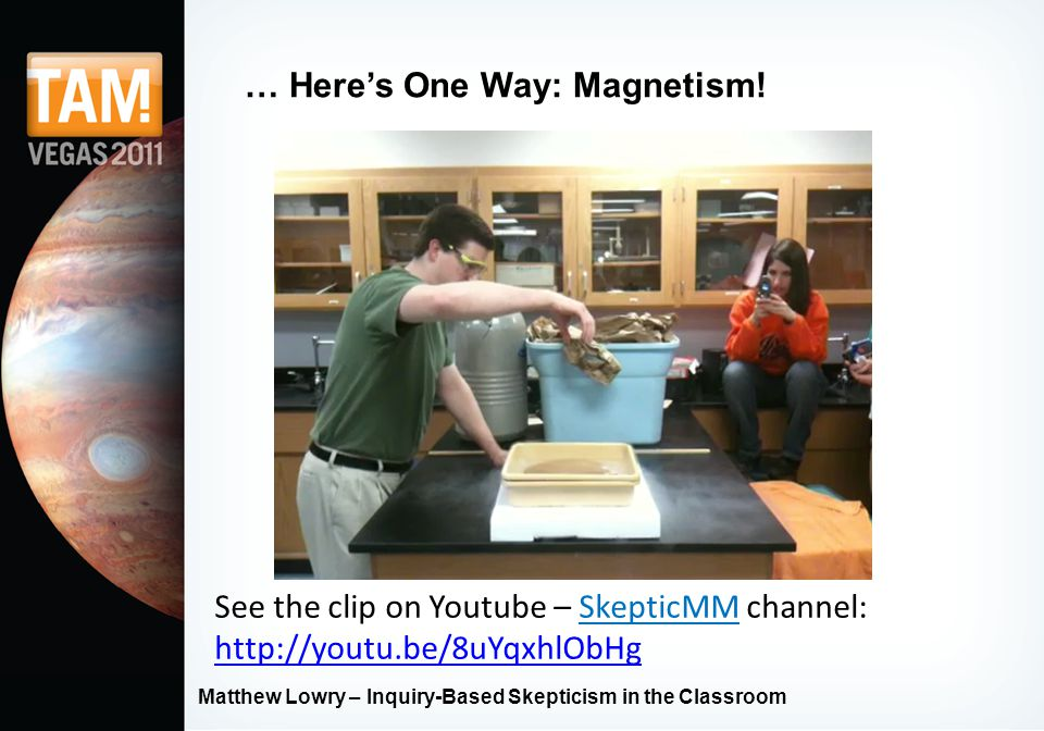 Matthew Lowry – Inquiry-Based Skepticism in the Classroom … Here's One Way: Magnetism! See the clip on Youtube – SkepticMM channel: http://youtu.be/8u