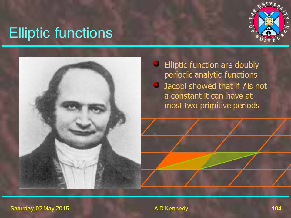 104 Saturday, 02 May 2015A D Kennedy Elliptic functions Elliptic function are doubly periodic analytic functions Jacobi showed that if f is not a constant it can have at most two primitive periods