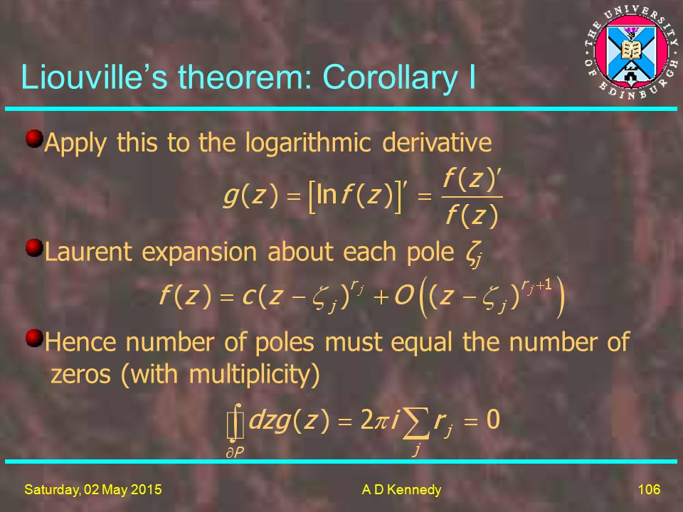 106 Saturday, 02 May 2015A D Kennedy Liouville's theorem: Corollary I Apply this to the logarithmic derivative Laurent expansion about each pole ζ j Hence number of poles must equal the number of zeros (with multiplicity)