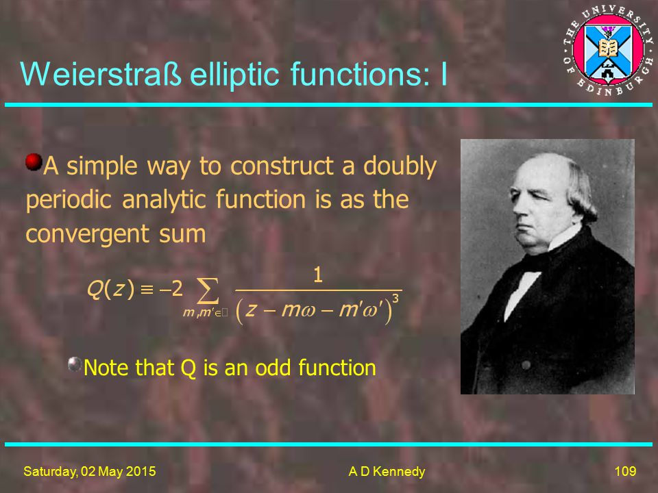 109 Saturday, 02 May 2015A D Kennedy Weierstraß elliptic functions: I A simple way to construct a doubly periodic analytic function is as the convergent sum Note that Q is an odd function