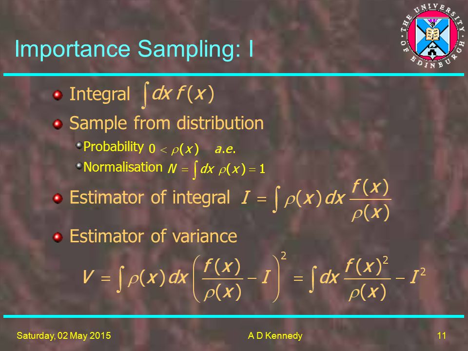 11 Saturday, 02 May 2015A D Kennedy Importance Sampling: I Sample from distribution Probability Normalisation Integral Estimator of integral Estimator of variance