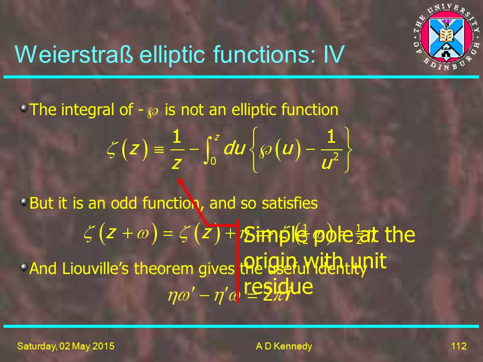 112 Saturday, 02 May 2015A D Kennedy Weierstraß elliptic functions: IV The integral of -  is not an elliptic function But it is an odd function, and so satisfies And Liouville's theorem gives the useful identity Simple pole at the origin with unit residue
