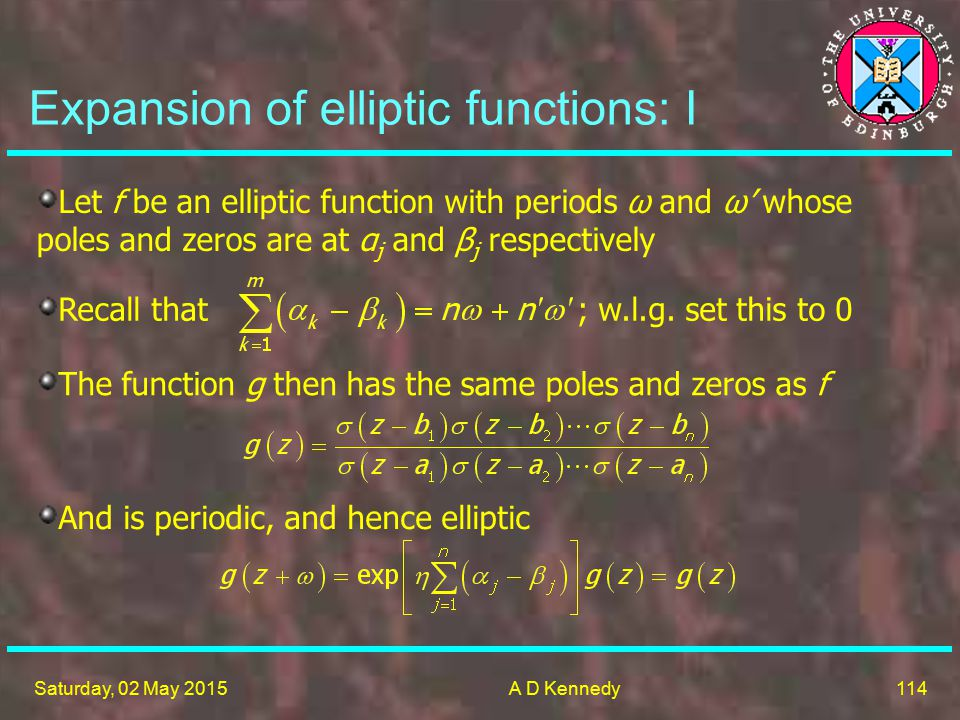 114 Saturday, 02 May 2015A D Kennedy Expansion of elliptic functions: I Let f be an elliptic function with periods ω and ω' whose poles and zeros are at α j and β j respectively Recall that ; w.l.g.