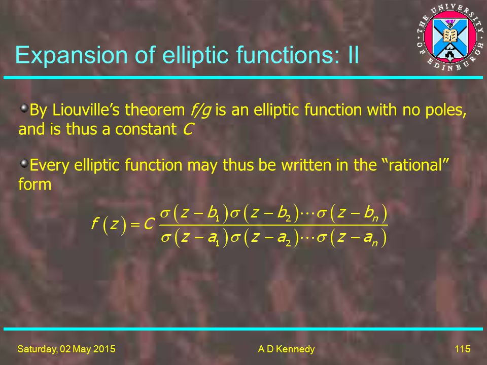 115 Saturday, 02 May 2015A D Kennedy Expansion of elliptic functions: II By Liouville's theorem f/g is an elliptic function with no poles, and is thus a constant C Every elliptic function may thus be written in the rational form