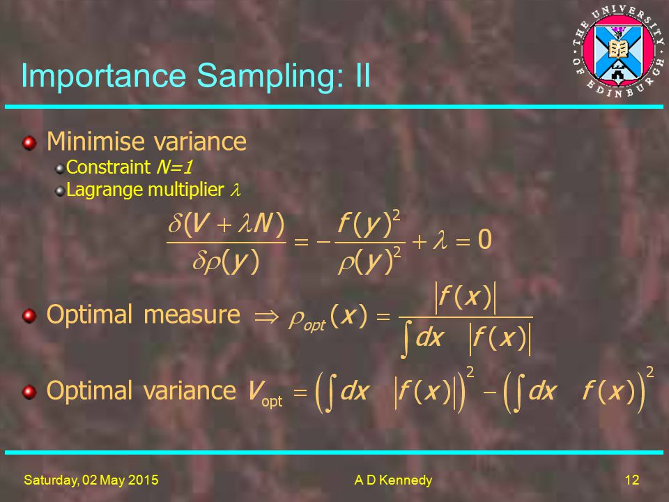 12 Saturday, 02 May 2015A D Kennedy Importance Sampling: II Minimise variance Constraint N=1 Lagrange multiplier Optimal measure Optimal variance