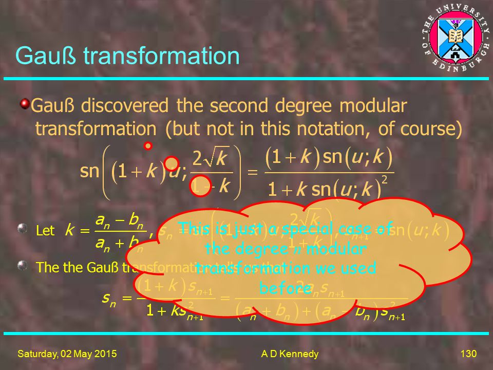 130 Saturday, 02 May 2015A D Kennedy Gauß transformation Gauß discovered the second degree modular transformation (but not in this notation, of course) Let The the Gauß transformation tells us that This is just a special case of the degree n modular transformation we used before