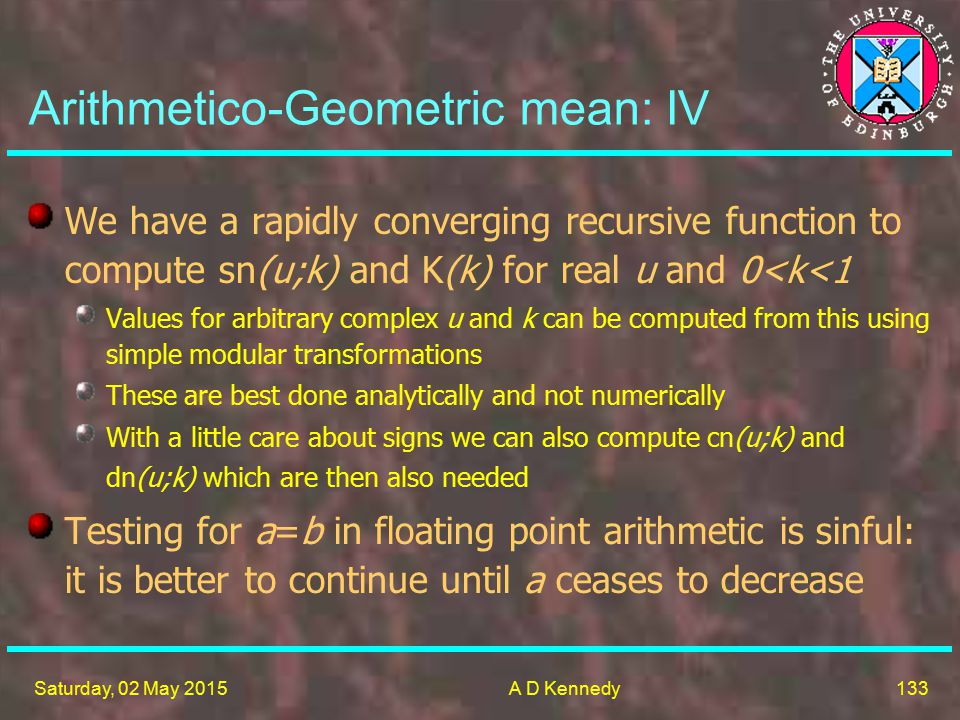 133 Saturday, 02 May 2015A D Kennedy Arithmetico-Geometric mean: IV We have a rapidly converging recursive function to compute sn(u;k) and K(k) for real u and 0<k<1 Values for arbitrary complex u and k can be computed from this using simple modular transformations These are best done analytically and not numerically With a little care about signs we can also compute cn(u;k) and dn(u;k) which are then also needed Testing for a=b in floating point arithmetic is sinful: it is better to continue until a ceases to decrease
