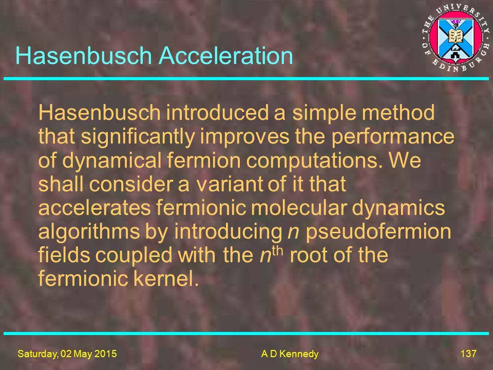 137 Saturday, 02 May 2015A D Kennedy Hasenbusch Acceleration Hasenbusch introduced a simple method that significantly improves the performance of dynamical fermion computations.