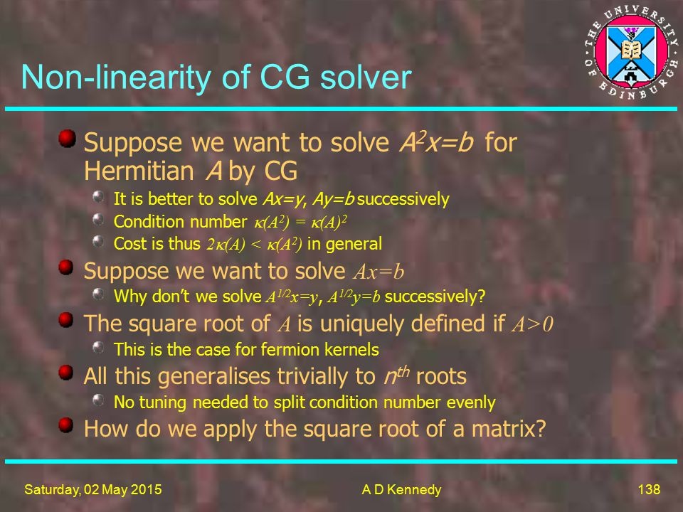 138 Saturday, 02 May 2015A D Kennedy Non-linearity of CG solver Suppose we want to solve A 2 x=b for Hermitian A by CG It is better to solve Ax=y, Ay=b successively Condition number  (A 2 ) =  (A) 2 Cost is thus 2  (A) <  (A 2 ) in general Suppose we want to solve Ax=b Why don't we solve A 1/2 x=y, A 1/2 y=b successively.