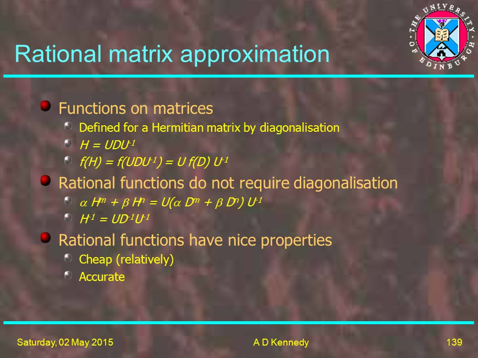 139 Saturday, 02 May 2015A D Kennedy Rational matrix approximation Functions on matrices Defined for a Hermitian matrix by diagonalisation H = UDU -1 f(H) = f(UDU -1 ) = U f(D) U -1 Rational functions do not require diagonalisation  H m +  H n = U(  D m +  D n ) U -1 H -1 = UD -1 U -1 Rational functions have nice properties Cheap (relatively) Accurate