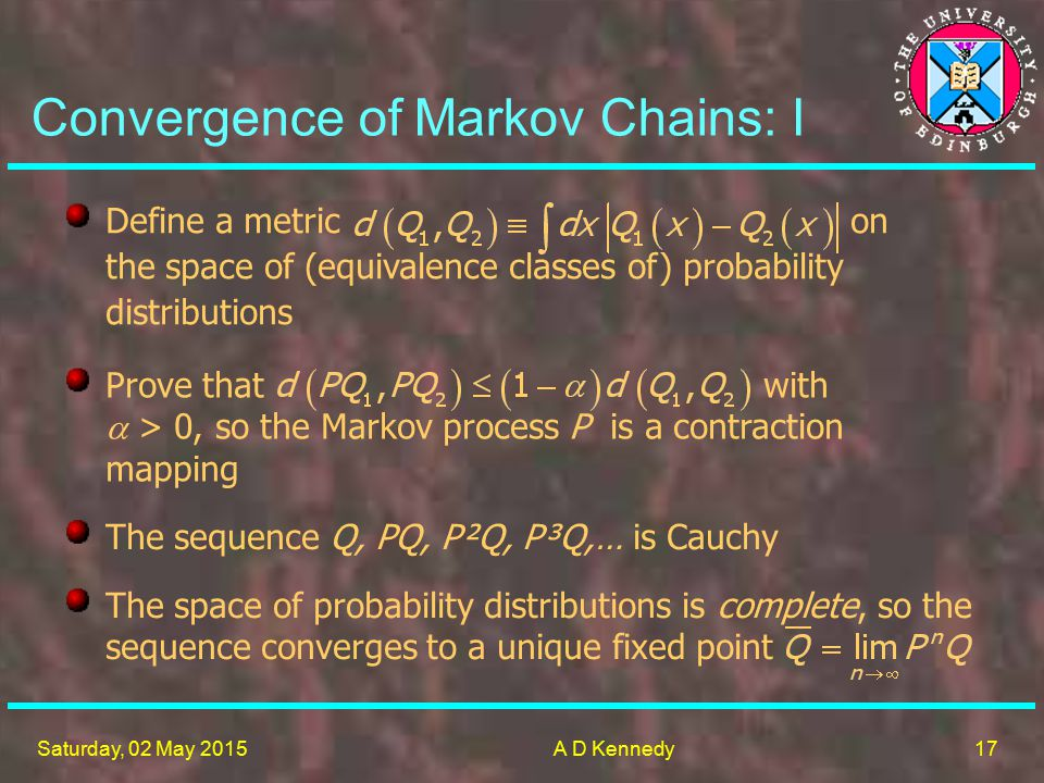 17 Saturday, 02 May 2015A D Kennedy The sequence Q, PQ, P²Q, P³Q,… is Cauchy Define a metric on the space of (equivalence classes of) probability distributions Prove that with  > 0, so the Markov process P is a contraction mapping The space of probability distributions is complete, so the sequence converges to a unique fixed point Convergence of Markov Chains: I
