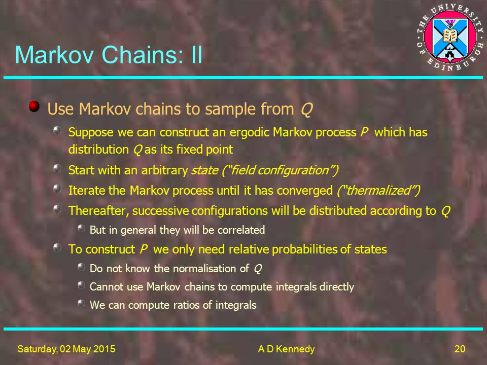 20 Saturday, 02 May 2015A D Kennedy Markov Chains: II Use Markov chains to sample from Q Suppose we can construct an ergodic Markov process P which has distribution Q as its fixed point Start with an arbitrary state ( field configuration ) Iterate the Markov process until it has converged ( thermalized ) Thereafter, successive configurations will be distributed according to Q But in general they will be correlated To construct P we only need relative probabilities of states Do not know the normalisation of Q Cannot use Markov chains to compute integrals directly We can compute ratios of integrals