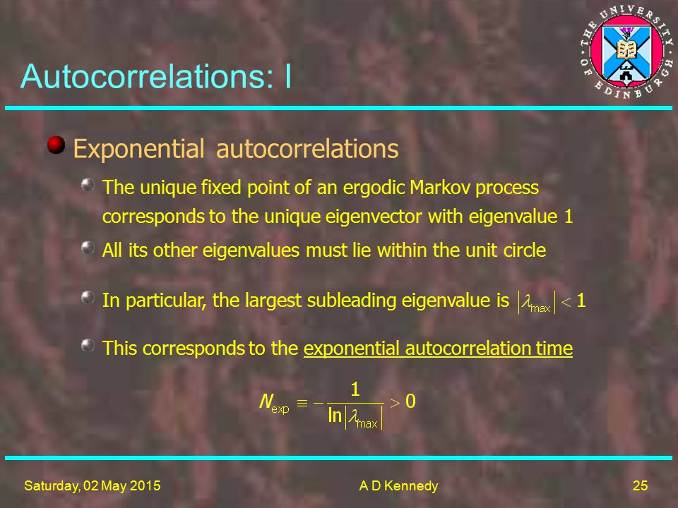 25 Saturday, 02 May 2015A D Kennedy Autocorrelations: I This corresponds to the exponential autocorrelation time Exponential autocorrelations The unique fixed point of an ergodic Markov process corresponds to the unique eigenvector with eigenvalue 1 All its other eigenvalues must lie within the unit circle In particular, the largest subleading eigenvalue is