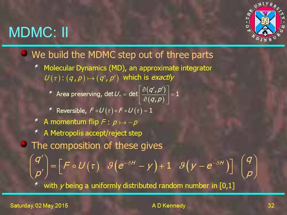 32 Saturday, 02 May 2015A D Kennedy MDMC: II Molecular Dynamics (MD), an approximate integrator which is exactly We build the MDMC step out of three parts A Metropolis accept/reject step Area preserving, Reversible, A momentum flip The composition of these gives with y being a uniformly distributed random number in [0,1]