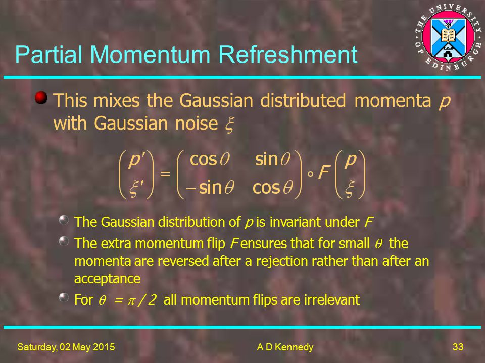33 Saturday, 02 May 2015A D Kennedy The Gaussian distribution of p is invariant under F The extra momentum flip F ensures that for small  the momenta are reversed after a rejection rather than after an acceptance For  =  / 2 all momentum flips are irrelevant This mixes the Gaussian distributed momenta p with Gaussian noise  Partial Momentum Refreshment