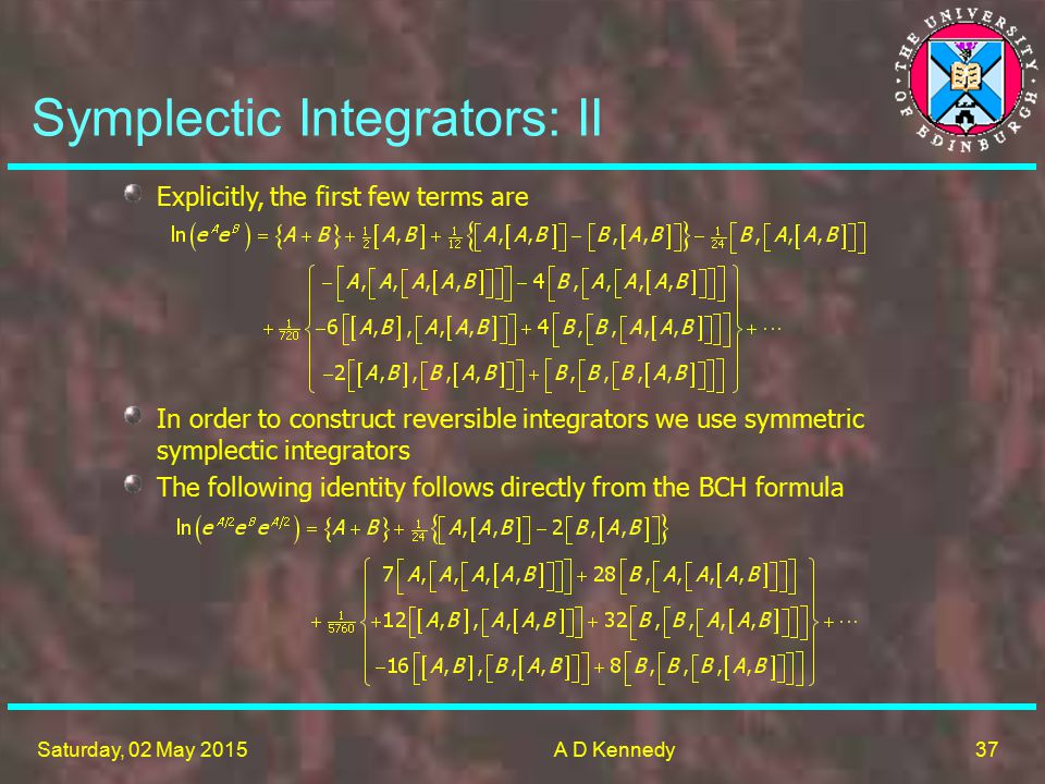 37 Saturday, 02 May 2015A D Kennedy Symplectic Integrators: II Explicitly, the first few terms are In order to construct reversible integrators we use symmetric symplectic integrators The following identity follows directly from the BCH formula