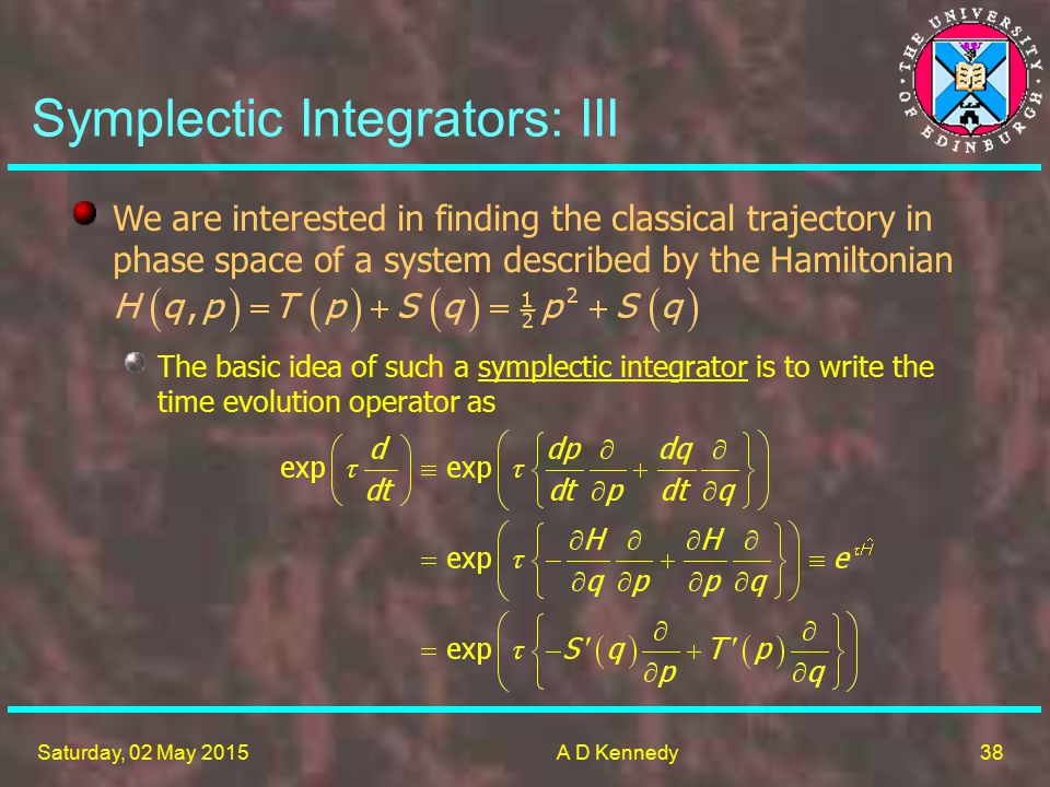 38 Saturday, 02 May 2015A D Kennedy Symplectic Integrators: III We are interested in finding the classical trajectory in phase space of a system described by the Hamiltonian The basic idea of such a symplectic integrator is to write the time evolution operator as