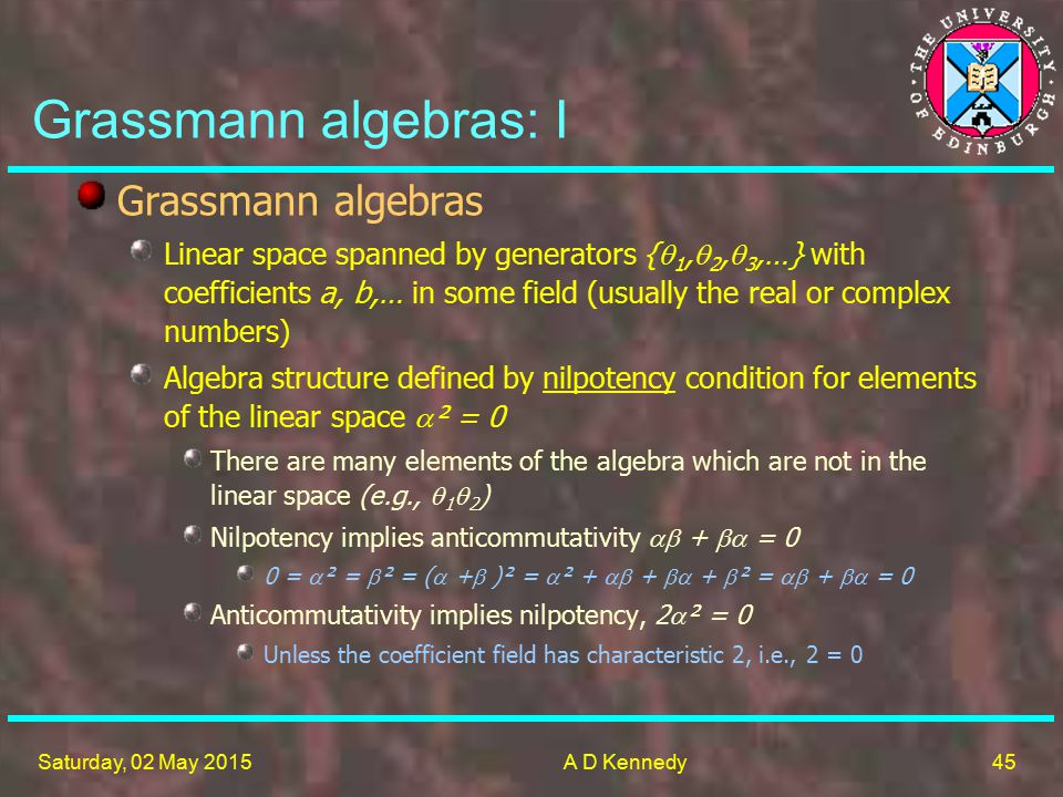 45 Saturday, 02 May 2015A D Kennedy Grassmann algebras: I Grassmann algebras Linear space spanned by generators {  1,  2,  3,…} with coefficients a, b,… in some field (usually the real or complex numbers) Algebra structure defined by nilpotency condition for elements of the linear space  ² = 0 There are many elements of the algebra which are not in the linear space (e.g.,  1  2 ) Nilpotency implies anticommutativity  +  = 0 0 =  ² =  ² = (  +  )² =  ² +  +  +  ² =  +  = 0 Anticommutativity implies nilpotency, 2  ² = 0 Unless the coefficient field has characteristic 2, i.e., 2 = 0