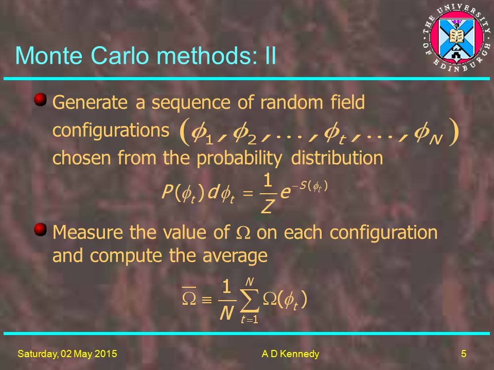5 Saturday, 02 May 2015A D Kennedy Measure the value of  on each configuration and compute the average Monte Carlo methods: II Generate a sequence of random field configurations chosen from the probability distribution