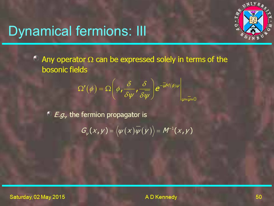 50 Saturday, 02 May 2015A D Kennedy Dynamical fermions: III Any operator  can be expressed solely in terms of the bosonic fields E.g., the fermion propagator is