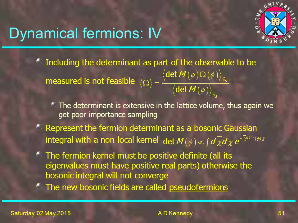 51 Saturday, 02 May 2015A D Kennedy Dynamical fermions: IV Represent the fermion determinant as a bosonic Gaussian integral with a non-local kernel The fermion kernel must be positive definite (all its eigenvalues must have positive real parts) otherwise the bosonic integral will not converge The new bosonic fields are called pseudofermions The determinant is extensive in the lattice volume, thus again we get poor importance sampling Including the determinant as part of the observable to be measured is not feasible