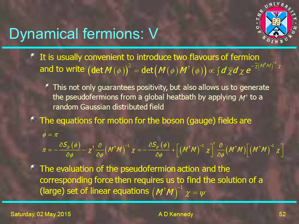52 Saturday, 02 May 2015A D Kennedy Dynamical fermions: V It is usually convenient to introduce two flavours of fermion and to write The evaluation of the pseudofermion action and the corresponding force then requires us to find the solution of a (large) set of linear equations This not only guarantees positivity, but also allows us to generate the pseudofermions from a global heatbath by applying to a random Gaussian distributed field The equations for motion for the boson (gauge) fields are