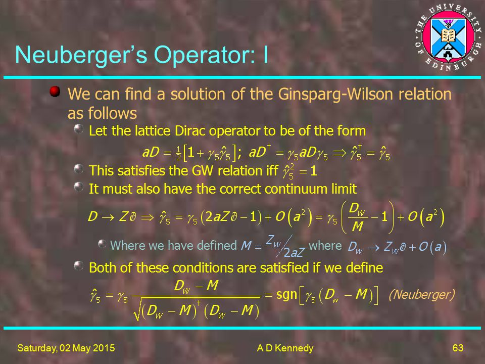 63 Saturday, 02 May 2015A D Kennedy Both of these conditions are satisfied if we define (Neuberger) Neuberger's Operator: I We can find a solution of the Ginsparg-Wilson relation as follows Let the lattice Dirac operator to be of the form This satisfies the GW relation iff It must also have the correct continuum limit Where we have defined where